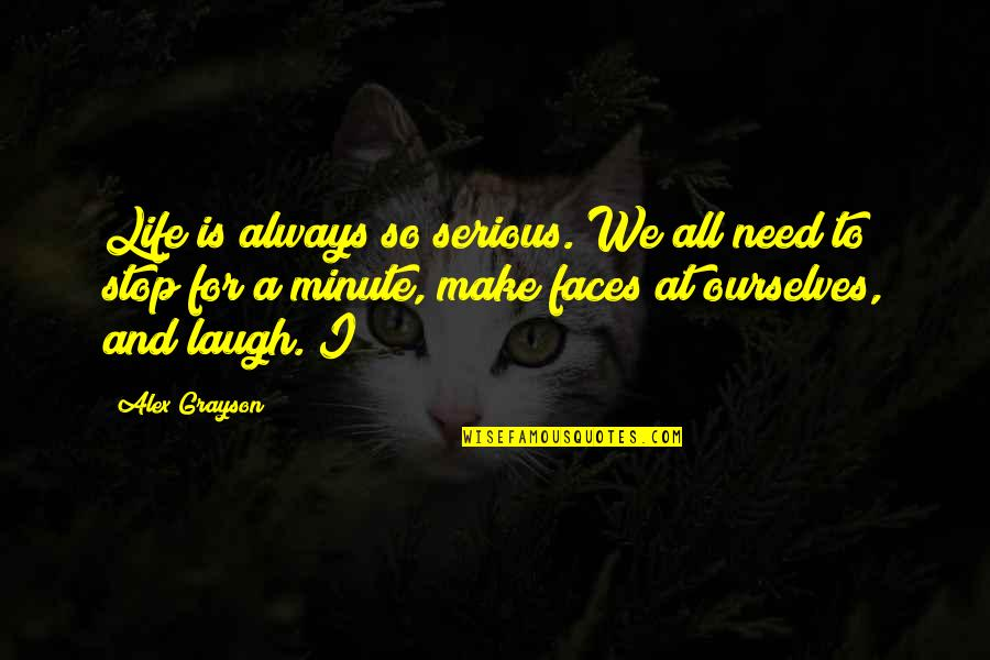 All We Need Quotes By Alex Grayson: Life is always so serious. We all need