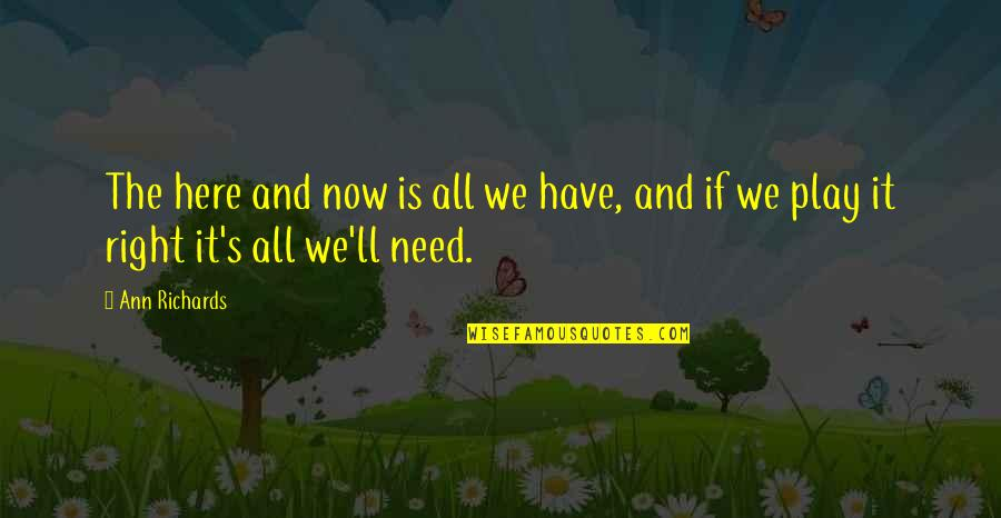 All We Need Quotes By Ann Richards: The here and now is all we have,