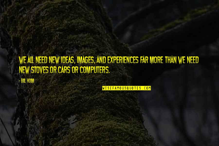 All We Need Quotes By Bill Holm: We all need new ideas, images, and experiences