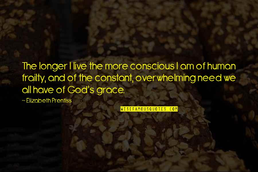 All We Need Quotes By Elizabeth Prentiss: The longer I live the more conscious I