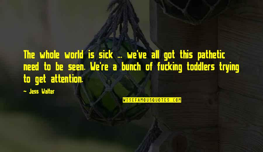 All We Need Quotes By Jess Walter: The whole world is sick ... we've all