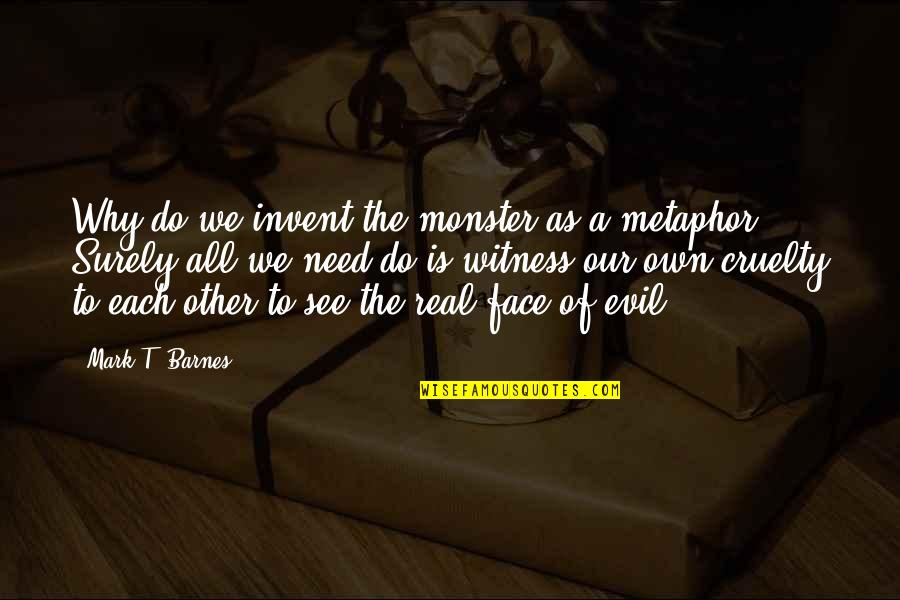 All We Need Quotes By Mark T. Barnes: Why do we invent the monster as a