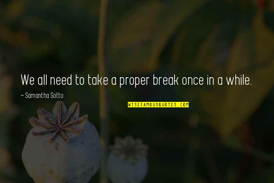 All We Need Quotes By Samantha Sotto: We all need to take a proper break