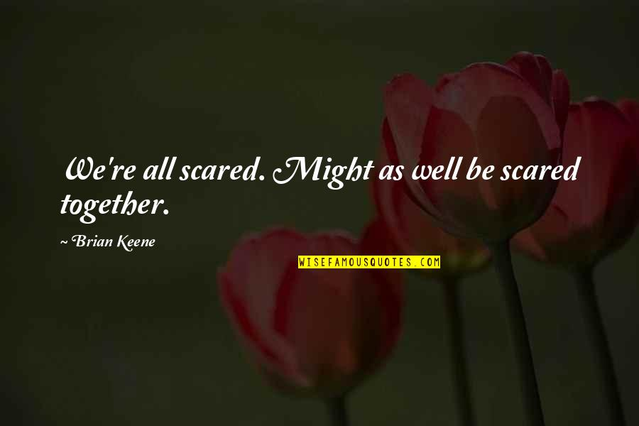 All Well Quotes By Brian Keene: We're all scared. Might as well be scared