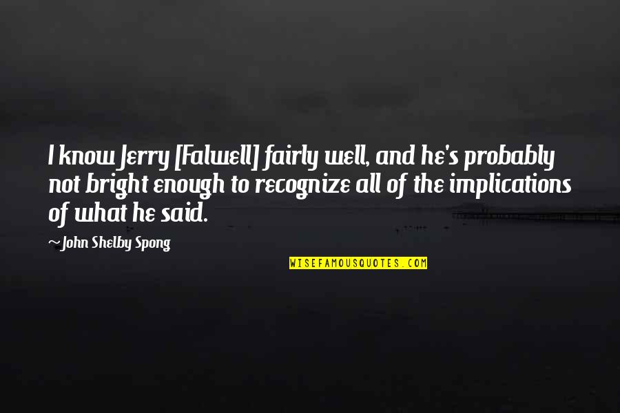 All Well Quotes By John Shelby Spong: I know Jerry [Falwell] fairly well, and he's