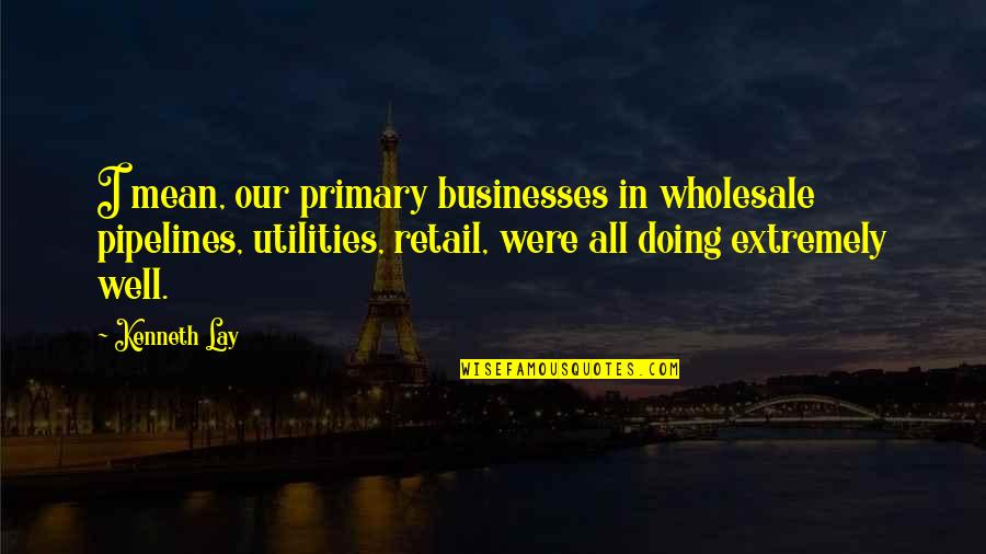 All Well Quotes By Kenneth Lay: I mean, our primary businesses in wholesale pipelines,