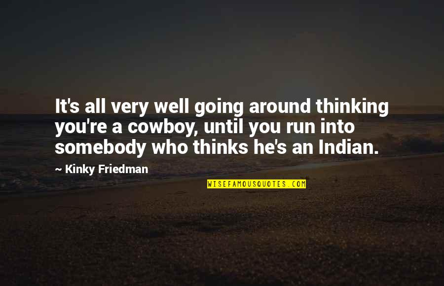 All Well Quotes By Kinky Friedman: It's all very well going around thinking you're