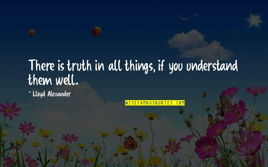 All Well Quotes By Lloyd Alexander: There is truth in all things, if you