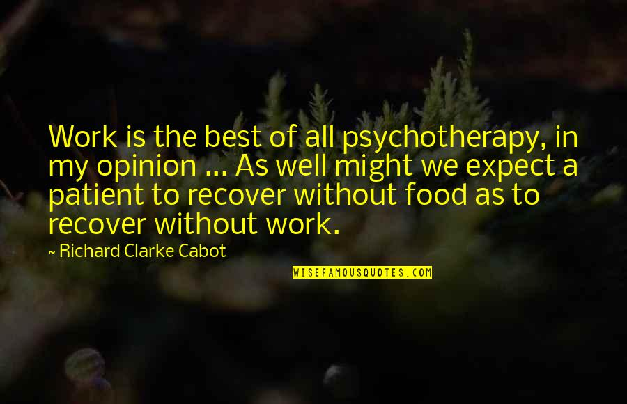 All Well Quotes By Richard Clarke Cabot: Work is the best of all psychotherapy, in