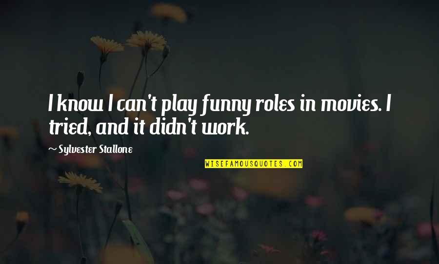 All Work No Play Funny Quotes By Sylvester Stallone: I know I can't play funny roles in