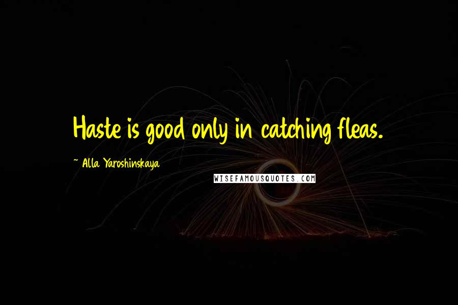 Alla Yaroshinskaya quotes: Haste is good only in catching fleas.