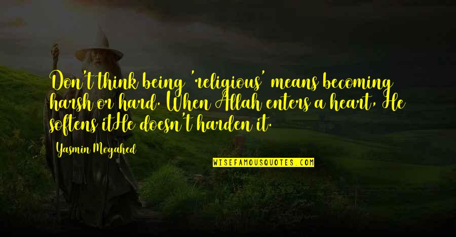 Allah In My Heart Quotes By Yasmin Mogahed: Don't think being 'religious' means becoming harsh or