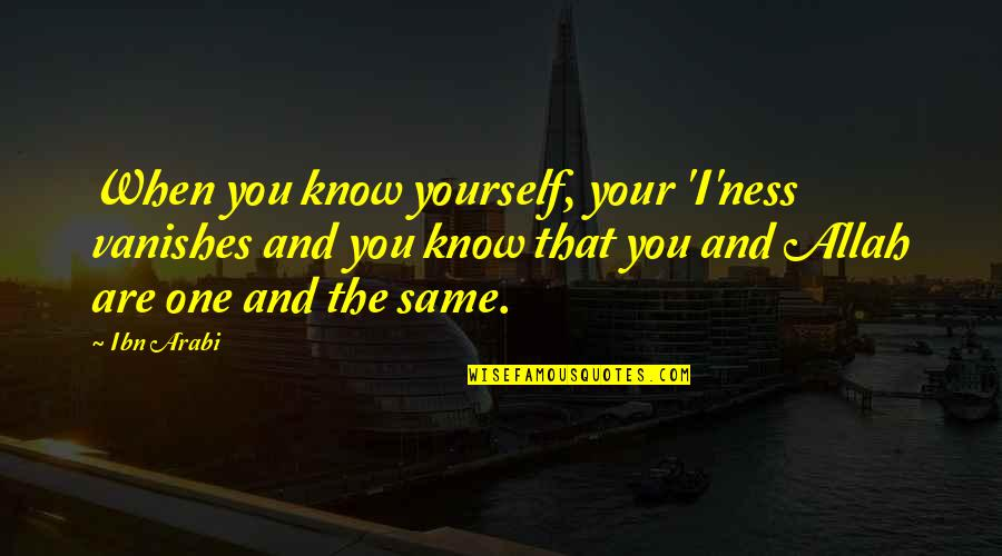 Allah Knows All Quotes By Ibn Arabi: When you know yourself, your 'I'ness vanishes and