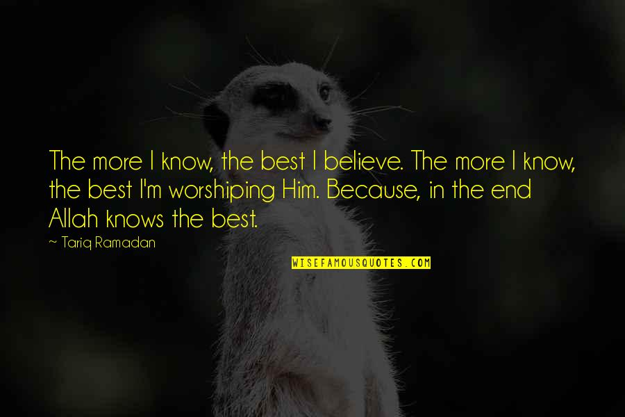 Allah Knows All Quotes By Tariq Ramadan: The more I know, the best I believe.