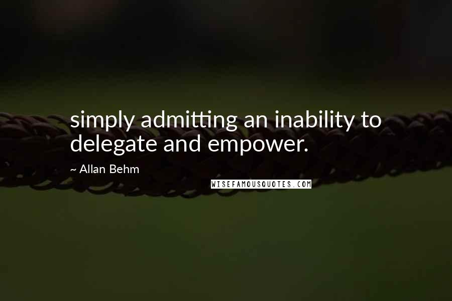 Allan Behm quotes: simply admitting an inability to delegate and empower.