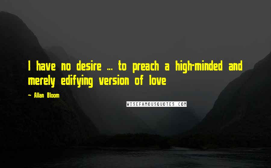 Allan Bloom quotes: I have no desire ... to preach a high-minded and merely edifying version of love