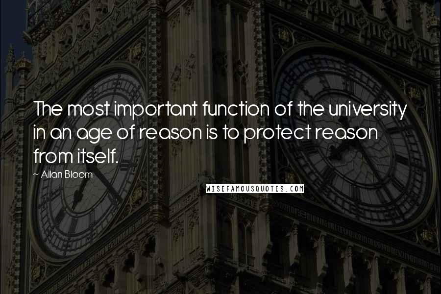 Allan Bloom quotes: The most important function of the university in an age of reason is to protect reason from itself.