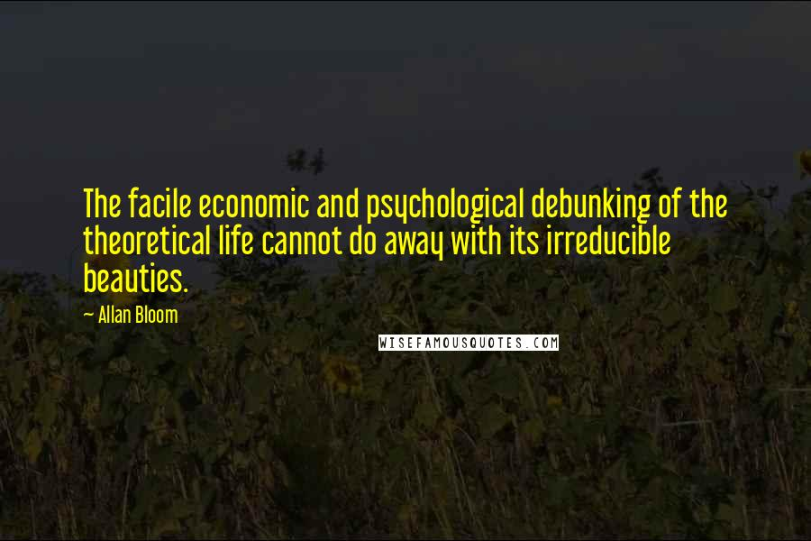 Allan Bloom quotes: The facile economic and psychological debunking of the theoretical life cannot do away with its irreducible beauties.