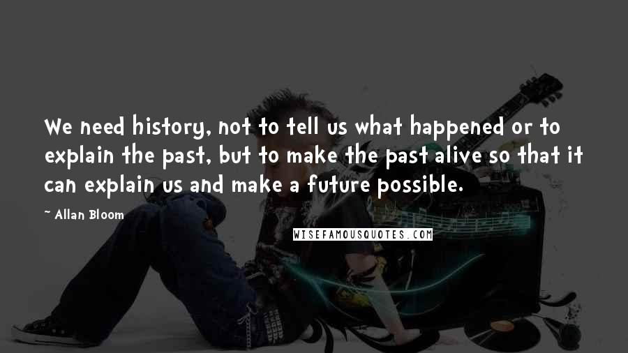 Allan Bloom quotes: We need history, not to tell us what happened or to explain the past, but to make the past alive so that it can explain us and make a future