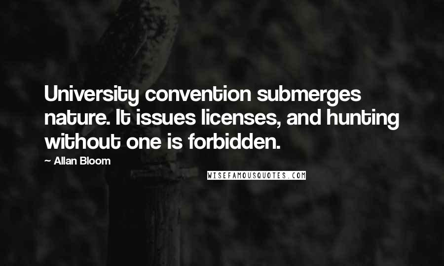 Allan Bloom quotes: University convention submerges nature. It issues licenses, and hunting without one is forbidden.