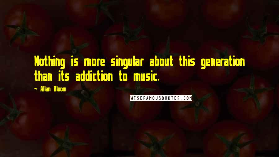 Allan Bloom quotes: Nothing is more singular about this generation than its addiction to music.