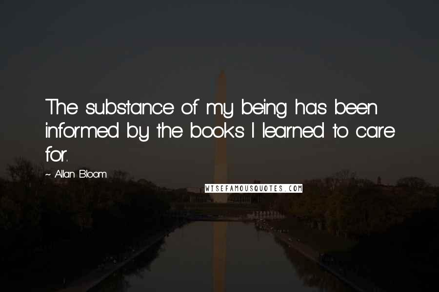 Allan Bloom quotes: The substance of my being has been informed by the books I learned to care for.