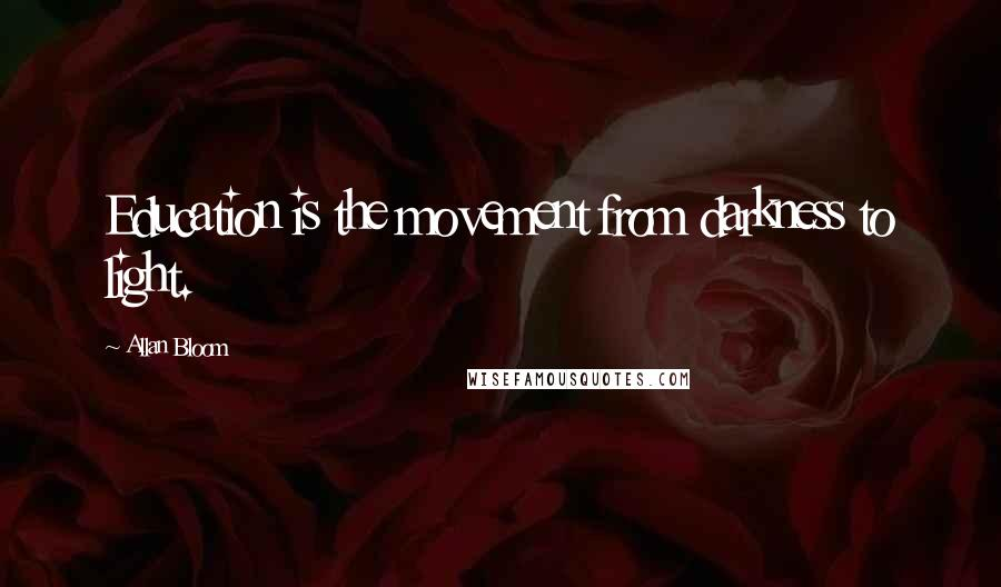 Allan Bloom quotes: Education is the movement from darkness to light.