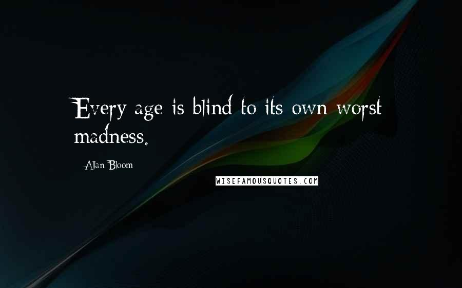 Allan Bloom quotes: Every age is blind to its own worst madness.