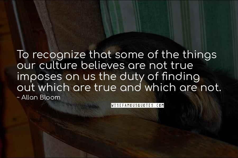 Allan Bloom quotes: To recognize that some of the things our culture believes are not true imposes on us the duty of finding out which are true and which are not.