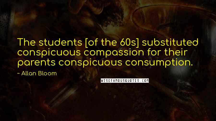 Allan Bloom quotes: The students [of the 60s] substituted conspicuous compassion for their parents conspicuous consumption.