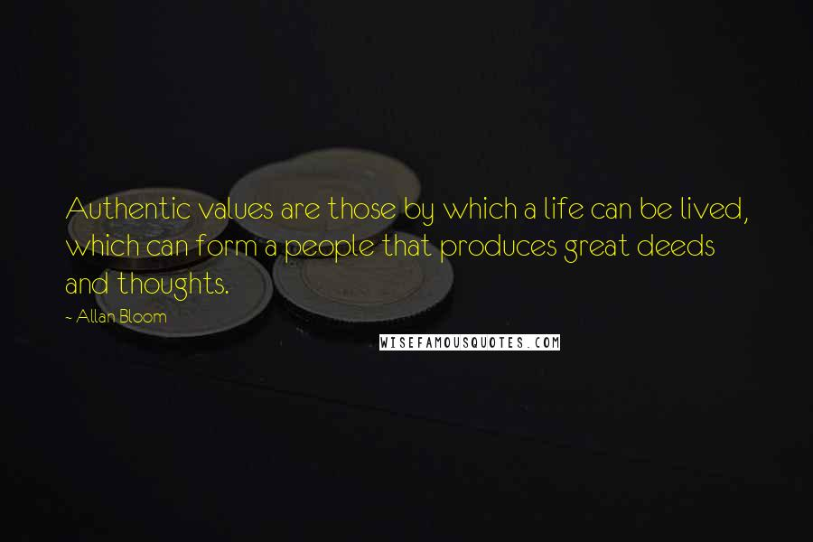 Allan Bloom quotes: Authentic values are those by which a life can be lived, which can form a people that produces great deeds and thoughts.