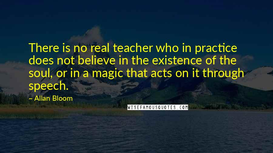Allan Bloom quotes: There is no real teacher who in practice does not believe in the existence of the soul, or in a magic that acts on it through speech.
