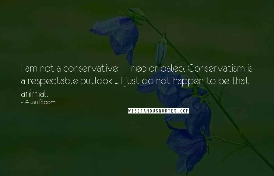 Allan Bloom quotes: I am not a conservative - neo or paleo. Conservatism is a respectable outlook ... I just do not happen to be that animal.