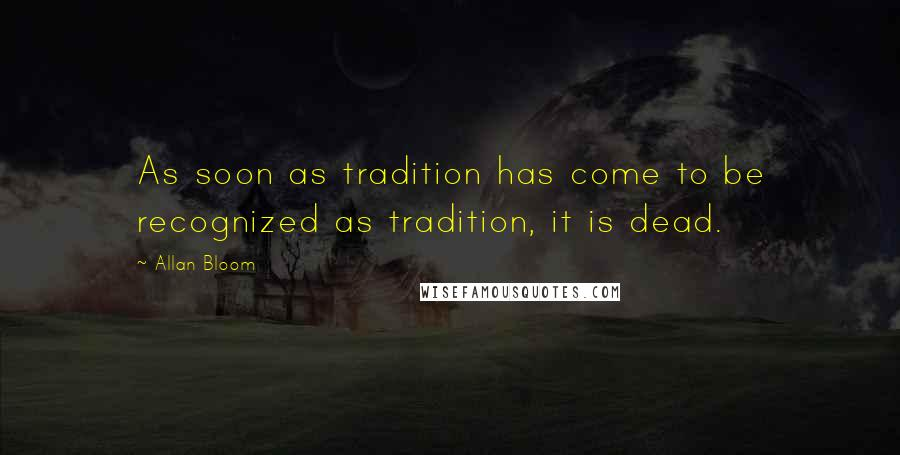 Allan Bloom quotes: As soon as tradition has come to be recognized as tradition, it is dead.