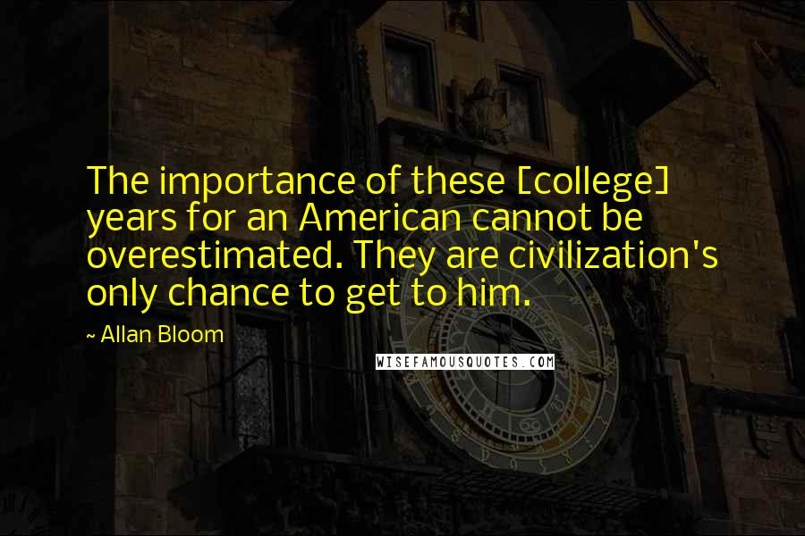 Allan Bloom quotes: The importance of these [college] years for an American cannot be overestimated. They are civilization's only chance to get to him.