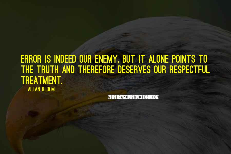 Allan Bloom quotes: Error is indeed our enemy, but it alone points to the truth and therefore deserves our respectful treatment.