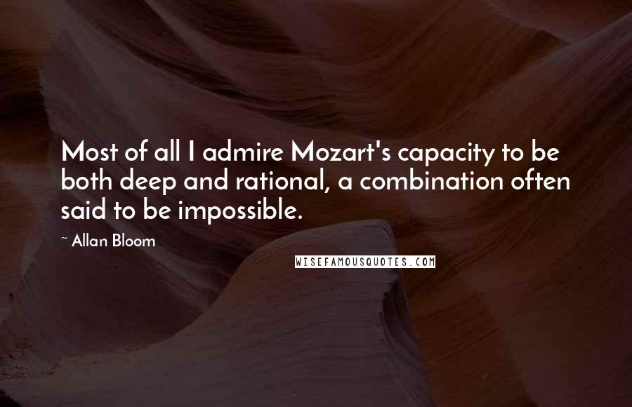 Allan Bloom quotes: Most of all I admire Mozart's capacity to be both deep and rational, a combination often said to be impossible.