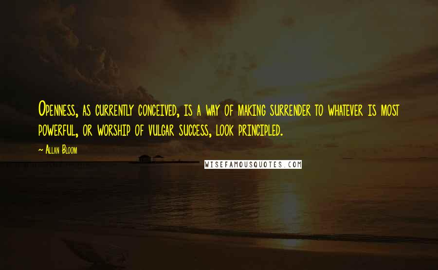 Allan Bloom quotes: Openness, as currently conceived, is a way of making surrender to whatever is most powerful, or worship of vulgar success, look principled.
