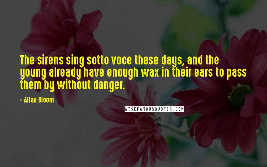Allan Bloom quotes: The sirens sing sotto voce these days, and the young already have enough wax in their ears to pass them by without danger.