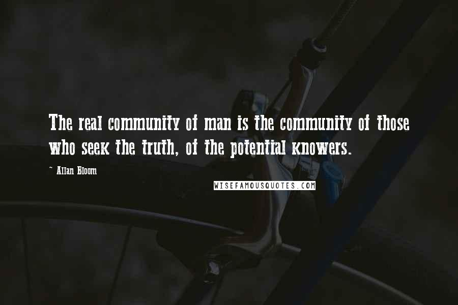 Allan Bloom quotes: The real community of man is the community of those who seek the truth, of the potential knowers.