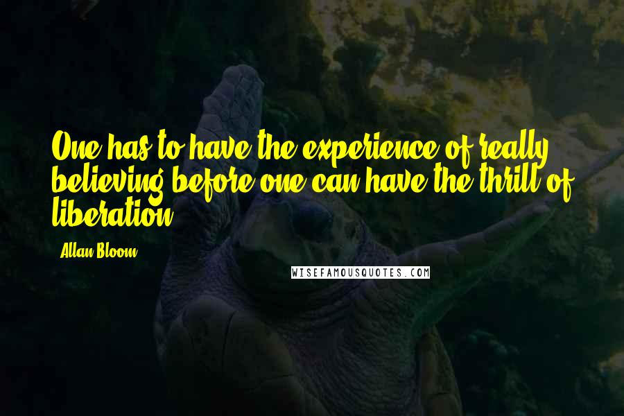 Allan Bloom quotes: One has to have the experience of really believing before one can have the thrill of liberation.