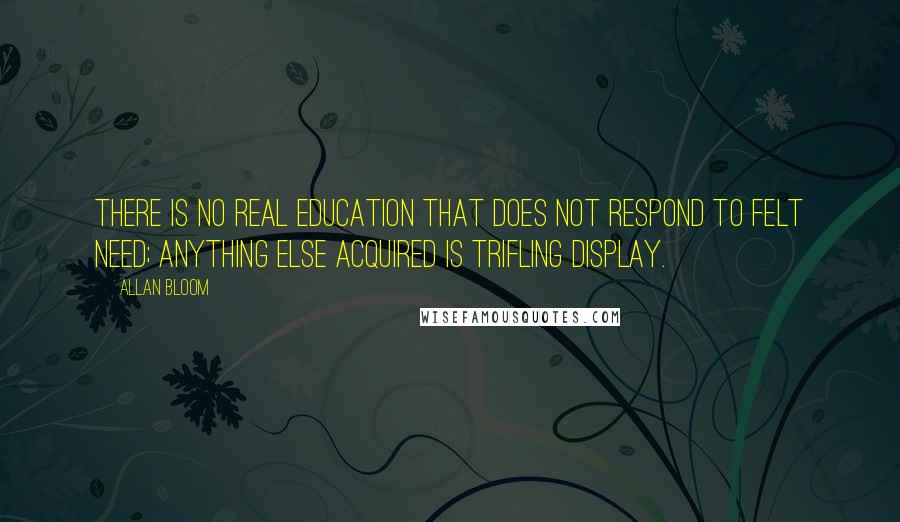 Allan Bloom quotes: There is no real education that does not respond to felt need; anything else acquired is trifling display.