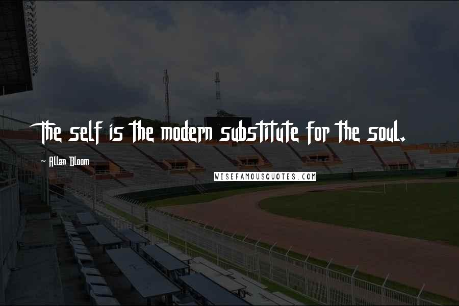 Allan Bloom quotes: The self is the modern substitute for the soul.
