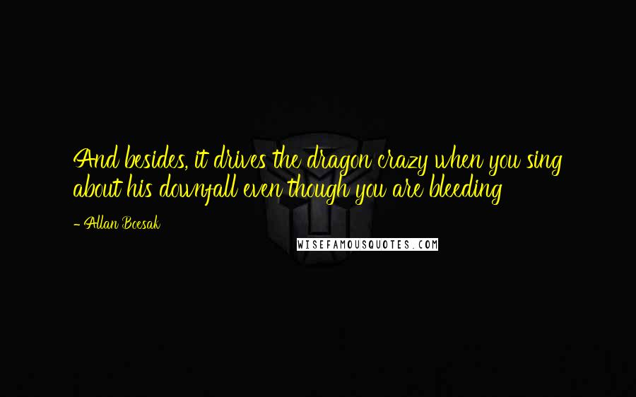 Allan Boesak quotes: And besides, it drives the dragon crazy when you sing about his downfall even though you are bleeding
