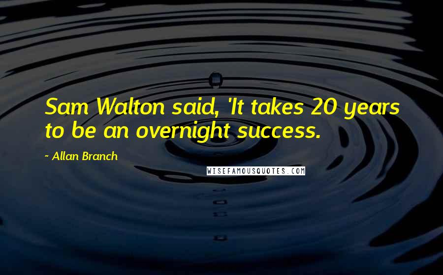 Allan Branch quotes: Sam Walton said, 'It takes 20 years to be an overnight success.