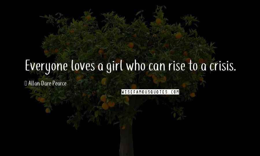Allan Dare Pearce quotes: Everyone loves a girl who can rise to a crisis.