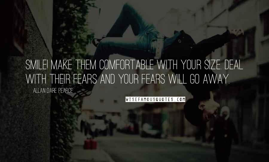 Allan Dare Pearce quotes: Smile! Make them comfortable with your size. Deal with their fears and your fears will go away.