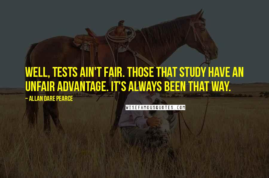 Allan Dare Pearce quotes: Well, tests ain't fair. Those that study have an unfair advantage. It's always been that way.
