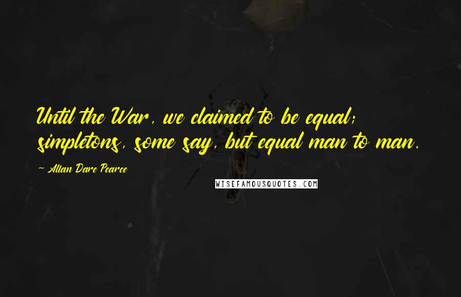Allan Dare Pearce quotes: Until the War, we claimed to be equal; simpletons, some say, but equal man to man.
