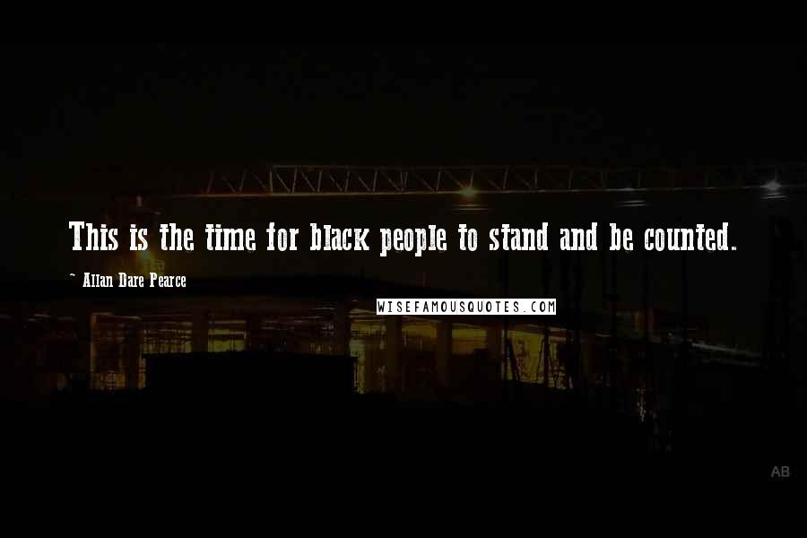 Allan Dare Pearce quotes: This is the time for black people to stand and be counted.